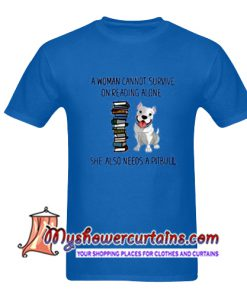 A Woman Cannot Survive On Reading Alone She Also Need A Pitbull T Shirt