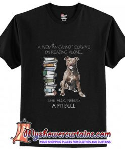 A Woman Cannot Survive On Reading Alone She Also Needs Pitbull T-Shirt