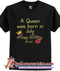 A queen was born in July t shirt