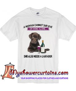 A woman cannot survive she also needs a labrador T Shirt