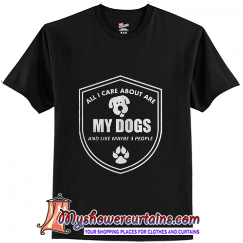 All I care about are my Dogs and like maybe 3 people T-Shirt