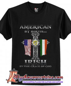 American By Birth Irish By The Grace Of God T-Shirt