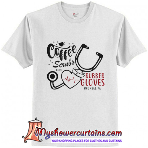 Coffee Scrubs And Rubber Gloves Nurse Life T-Shirt