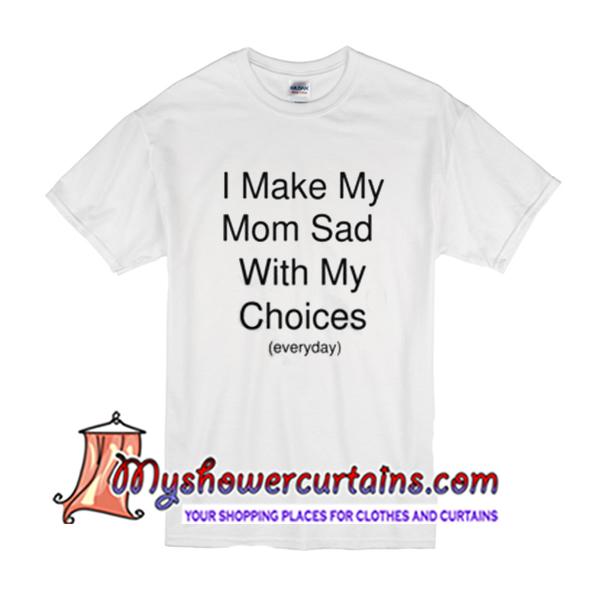 7d66d8d3a315 I make my mom sad with my choices everyday T Shirt - myshowercurtains