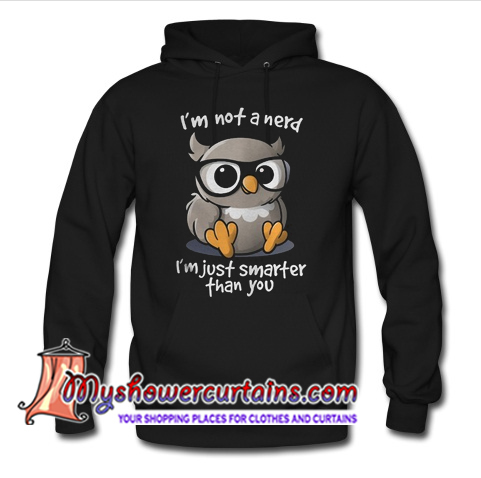 I'm not a nerd I'm just smarter than you hoodie