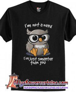 I'm not a nerd I'm just smarter than you shirt