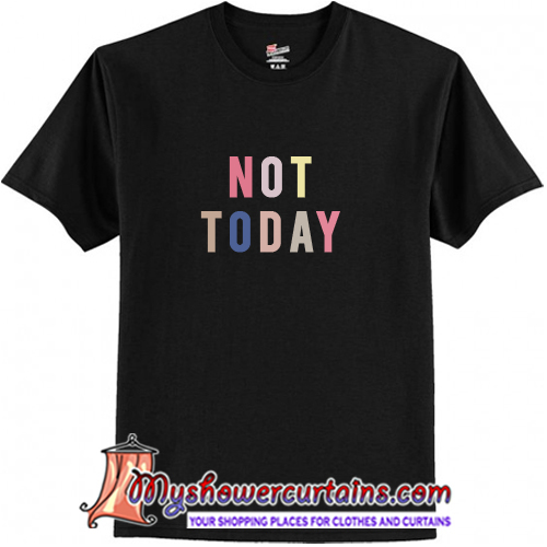 not today t shirt