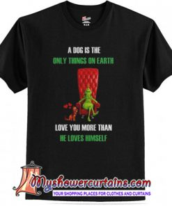 A dog is the only things on earth T-Shirt