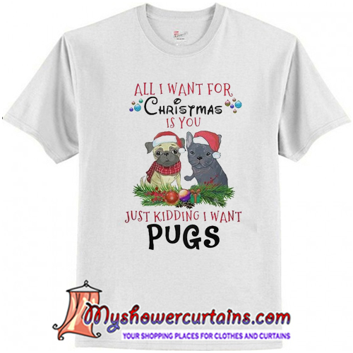 All i wat for christmas is you just kidding i want pugs T-Shirt
