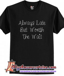 Always Late But Worth The Wait T shirt (AT)