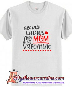 Sorry Ladies My mom Is My Valentine T-Shirt (AT)