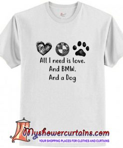 All I Need Is Love And BMW And A Dog T-Shirt (AT)