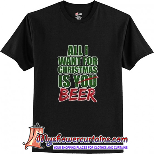 All I Want For Christmas Is You Beer T shirt (AT)