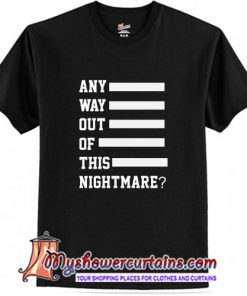Any Way Out Of This Nightmare T-Shirt (AT)