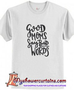 Good Moms Say Bad Words T Shirt (AT)