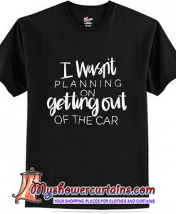 I Wasn't Planning On Getting Out of The Car T Shirt (AT)