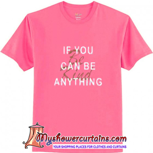 If You Can Be Anything Be Kind T Shirt (AT)