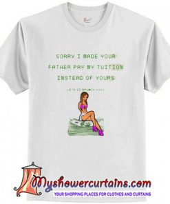 Sorry I Made Your Father Pay My Tuition T Shirt (AT)