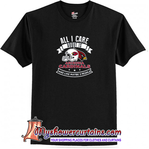 All I Care About Is Arizona Cardinals And Like Maybe 3 People T-Shirt (AT)