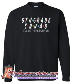 5th Grade Squad Ill Be There For You Sweatshirt SN