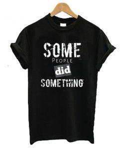 Some People Did Something t shirt RF02