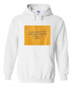 always believe that something wonderful is about to happen hoodie AI